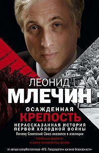 Леонид Млечин -Осажденная крепость. Нерассказанная история первой холодной войны