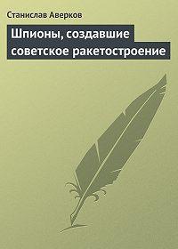 Станислав Аверков -Шпионы, создавшие советское ракетостроение