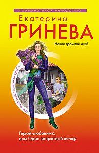 Екатерина Гринева - Герой-любовник, или Один запретный вечер