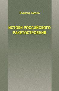 Станислав Аверков -Истоки российского ракетостроения