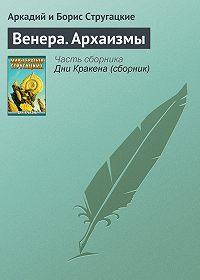 Аркадий и Борис Стругацкие - Венера. Архаизмы