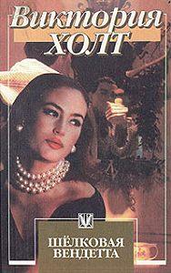 Виктория Холт -Шелковая вендетта