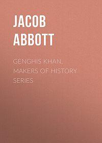Jacob Abbott -Genghis Khan, Makers of History Series