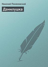 Николай Помяловский -Данилушка