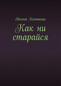 Евгений Костюхин - Как ни старайся