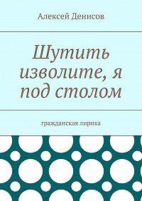 Алексей Денисов -Шутить изволите, я под столом. Гражданская лирика
