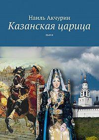 Наиль Акчурин -Казанская царица. Пьеса