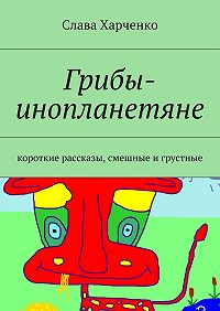 Слава Харченко -Грибы-инопланетяне