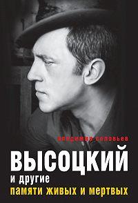 Владимир Соловьев -Высоцкий и другие. Памяти живых и мертвых