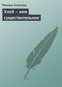 Михаил Алексеев -Хлеб – имя существительное