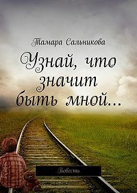Тамара Сальникова -Узнай, что значит бытьмной… Мир создан так, чтобы в нём удобно было большинству. Мне неудобно – значит, я умру?
