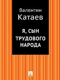 Валентин Катаев - Я, сын трудового народа