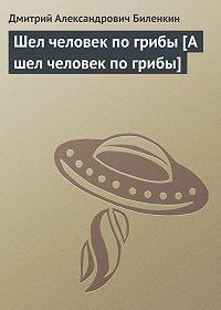 Дмитрий Биленкин -Шел человек по грибы [А шел человек по грибы]