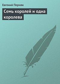 Евгений Пермяк - Семь королей и одна королева