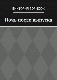 Виктория Борисюк -Ночь после выпуска