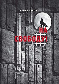 Сергей Аскетин -На свободу!