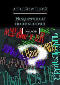 Алексей Синецкий -Недоступно пониманию