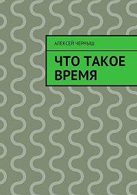 Алексей Черныш -Что такое время
