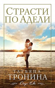 Татьяна Михайловна Тронина -Страсти по Адели