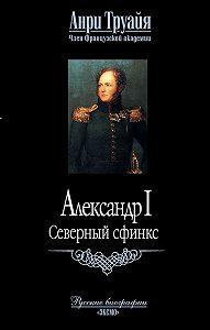 Анри Труайя -Александр I. Северный сфинкс