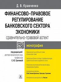Дмитрий Кравченко -Финансово-правовое регулирование банковского сектора экономики: сравнительно-правовой аспект. Монография