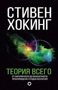 Стивен Хокинг -Теория всего. От сингулярности до бесконечности: происхождение и судьба Вселенной