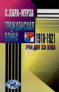 Сергей Кара-Мурза -Гражданская война 1918-1921 гг.– урок для XXI века