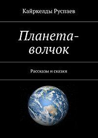 Кайркелды Руспаев -Планета-волчок. Рассказы и сказки