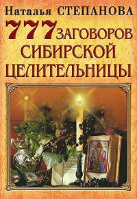 Наталья Ивановна Степанова - 777 заговоров сибирской целительницы