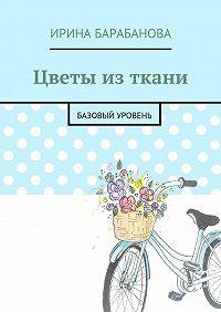 Ирина Барабанова -Цветы из ткани. Базовый уровень