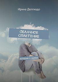 Ирина Делгиадо -Облачное сплетение. История олюбви