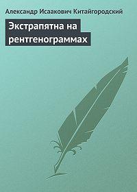 Александр Исаакович Китайгородский -Экстрапятна на рентгенограммах