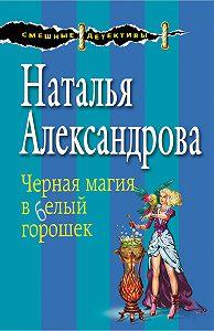 Наталья Александрова - Черная магия в белый горошек