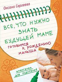 Оксана Сергеева -Все, что нужно знать будущей маме. Готовимся к рождению малыша