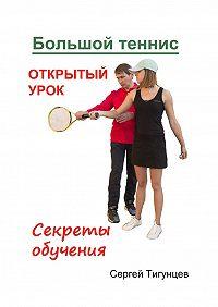 Сергей Павлович Тигунцев -Большой теннис. Открытый урок. Секреты обучения