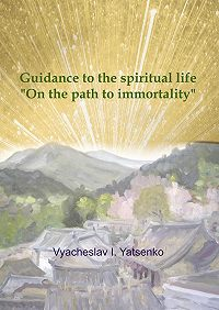Vyacheslav I. Yatsenko -Guidance to the spiritual life. On the path to immortality