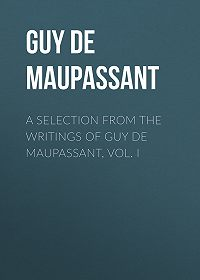 Ги Мопассан -A Selection from the Writings of Guy De Maupassant, Vol. I