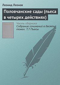 Леонид Максимович Леонов - Половчанские сады (пьеса в четырех действиях)