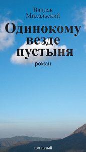 Вацлав Михальский - Собрание сочинений в десяти томах. Том пятый. Одинокому везде пустыня