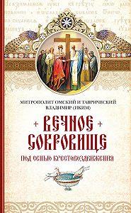 Митрополит Владимир (Иким) -Вечное сокровище. Под сенью Крестовоздвижения