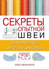 Илья Мельников -Секреты опытной швеи: выполнение петель и рукавов
