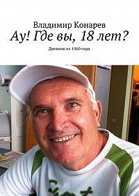 Владимир Конарев -Ау! Где вы, 18лет? Дневник из1960года