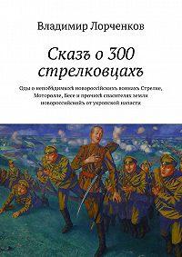 Владимир Лорченков -Сказъ о300стрелковцахъ