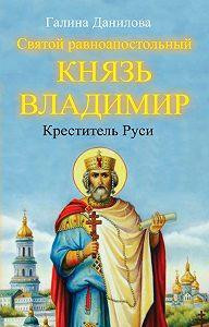 Галина Данилова -Святой равноапостольный князь Владимир – Креститель Руси