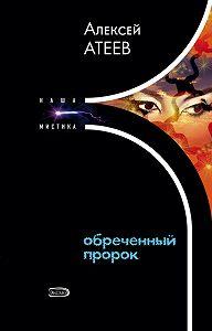 Алексей Атеев -Обреченный пророк
