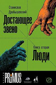 Станислав Дробышевский -Достающее звено. Книга 2. Люди