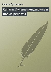 Аурика Луковкина -Салаты. Лучшие популярные и новые рецепты