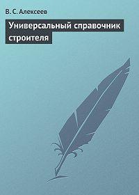 Виктор Сергеевич Алексеев - Универсальный справочник строителя