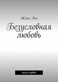 Женя Роч - Безусловная любовь. книга первая