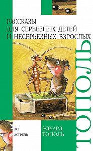 Эдуард Тополь -Рассказы для серьезных детей и несерьезных взрослых (сборник)